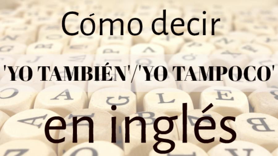 Como decir 'YO TAMBIÉN'/'YO TAMPOCO' en inglés